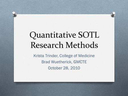 Quantitative SOTL Research Methods Krista Trinder, College of Medicine Brad Wuetherick, GMCTE October 28, 2010.