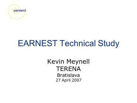 EARNEST Technical Study Kevin Meynell TERENA Bratislava 27 April 2007.