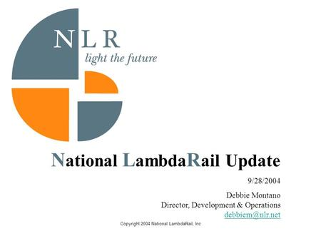 Copyright 2004 National LambdaRail, Inc N ational L ambda R ail Update 9/28/2004 Debbie Montano Director, Development & Operations