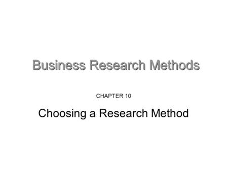 CHAPTER 10 Choosing a Research Method. Choosing a research method What are research methods? Research methods are means through which you undertake the.