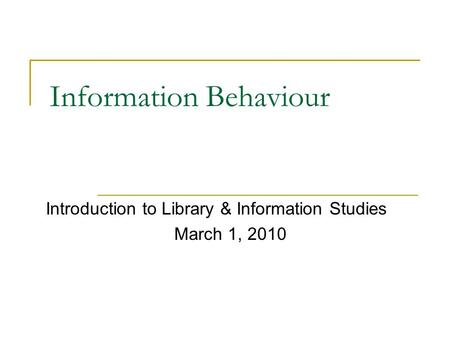 Information Behaviour Introduction to Library & Information Studies March 1, 2010.