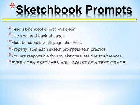 * Keep sketchbooks neat and clean. * Use front and back of page. * Must be complete full page sketches. * Properly label each sketch prompt/sketch practice.