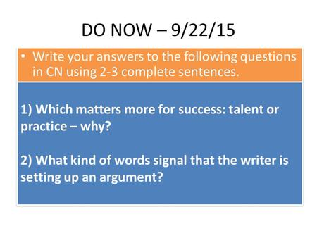 DO NOW – 9/22/15 Write your answers to the following questions in CN using 2-3 complete sentences. 1) Which matters more for success: talent or practice.