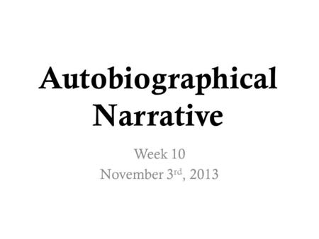 Autobiographical Narrative Week 10 November 3 rd, 2013.