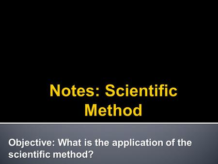 Objective: What is the application of the scientific method?