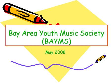 Bay Area Youth Music Society (BAYMS) May 2008. Who We Are  Non profit org, 501(c)(3) Public Charity. EIN #74- 3247617.  100% volunteers, no overhead,