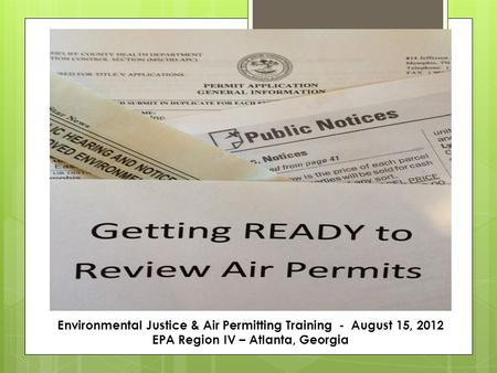 Environmental Justice & Air Permitting Training - August 15, 2012 EPA Region IV – Atlanta, Georgia.