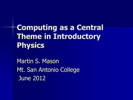 Computing as a Central Theme in Introductory Physics Martin S. Mason Mt. San Antonio College June 2012 June 2012.