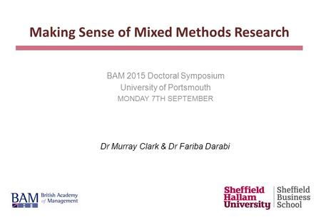BAM 2015 Doctoral Symposium University of Portsmouth MONDAY 7TH SEPTEMBER Making Sense of Mixed Methods Research Dr Murray Clark & Dr Fariba Darabi.