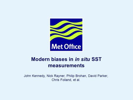 Page 1 © Crown copyright 2004 Modern biases in in situ SST measurements John Kennedy, Nick Rayner, Philip Brohan, David Parker, Chris Folland, et al.