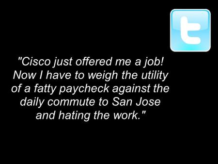 Cisco just offered me a job! Now I have to weigh the utility of a fatty paycheck against the daily commute to San Jose and hating the work.