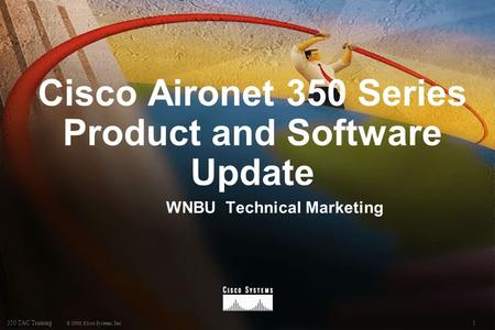 1350 TAC Training © 2000, Cisco Systems, Inc. Cisco Aironet 350 Series Product and Software Update WNBU Technical Marketing.