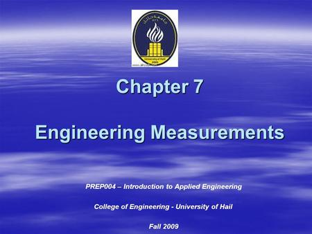 Chapter 7 Engineering Measurements PREP004 – Introduction to Applied Engineering College of Engineering - University of Hail Fall 2009.