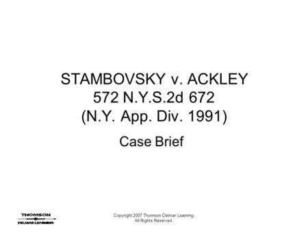 Copyright 2007 Thomson Delmar Learning. All Rights Reserved. STAMBOVSKY v. ACKLEY 572 N.Y.S.2d 672 (N.Y. App. Div. 1991) Case Brief.