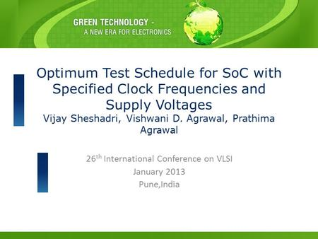 26 th International Conference on VLSI January 2013 Pune,India Optimum Test Schedule for SoC with Specified Clock Frequencies and Supply Voltages Vijay.