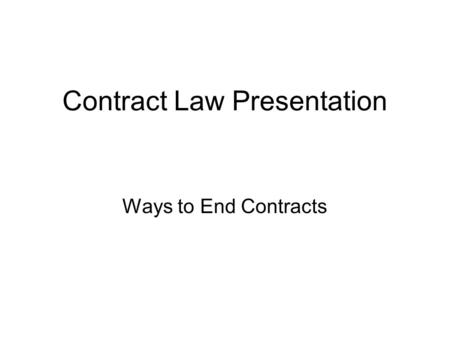 Contract Law Presentation Ways to End Contracts. Tender Tender is an unconditional offer to perform by a person who is ready, willing or able to do so.