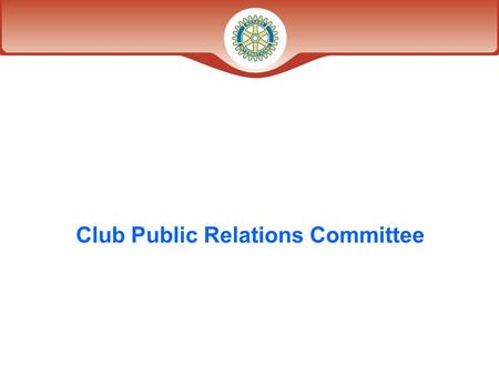 Club Public Relations Committee. What is the goal of Club Public Relations? Establishing and promoting a favorable relationship with the local community*
