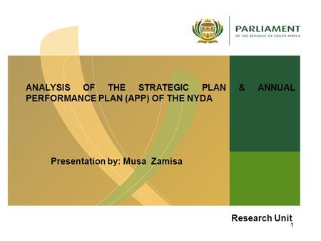 ANALYSIS OF THE STRATEGIC PLAN & ANNUAL PERFORMANCE PLAN (APP) OF THE NYDA Presentation by: Musa Zamisa 14 August 2012 Research Unit 1.