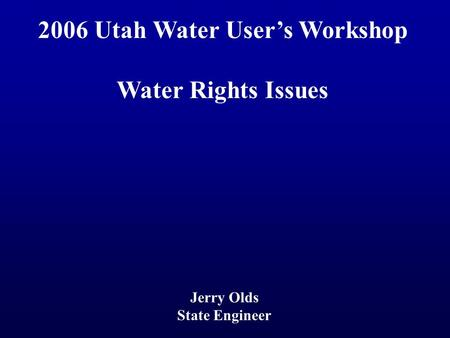 2006 Utah Water User's Workshop Water Rights Issues Jerry Olds State Engineer.