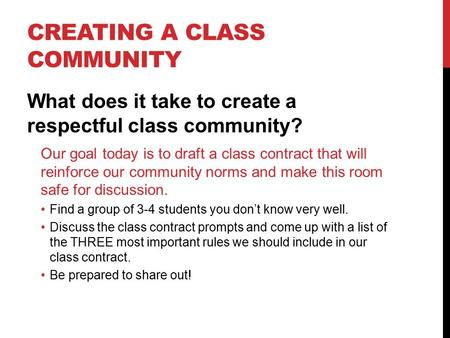 CREATING A CLASS COMMUNITY What does it take to create a respectful class community? Our goal today is to draft a class contract that will reinforce our.