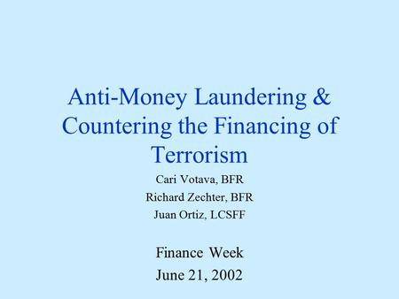 Anti-Money Laundering & Countering the Financing of Terrorism Cari Votava, BFR Richard Zechter, BFR Juan Ortiz, LCSFF Finance Week June 21, 2002.