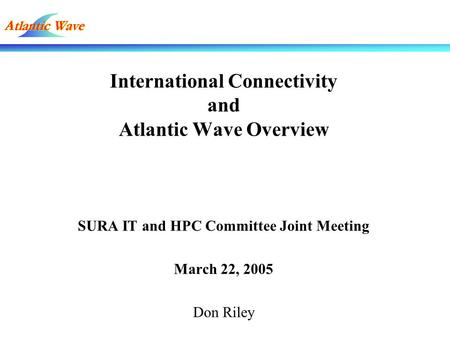 International Connectivity and Atlantic Wave Overview SURA IT and HPC Committee Joint Meeting March 22, 2005 Don Riley.