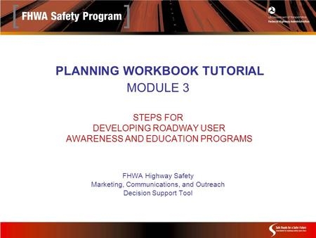 PLANNING WORKBOOK TUTORIAL MODULE 3 STEPS FOR DEVELOPING ROADWAY USER AWARENESS AND EDUCATION PROGRAMS FHWA Highway Safety Marketing, Communications, and.