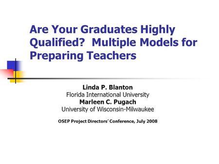 Are Your Graduates Highly Qualified? Multiple Models for Preparing Teachers Linda P. Blanton Florida International University Marleen C. Pugach University.