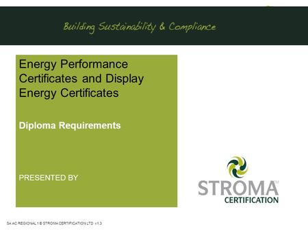 SA AC REGIONAL 1 © STROMA CERTIFICATION LTD v1.3 Energy Performance Certificates and Display Energy Certificates Diploma Requirements PRESENTED BY.