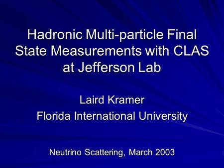 Hadronic Multi-particle Final State Measurements with CLAS at Jefferson Lab Laird Kramer Florida International University Neutrino Scattering, March 2003.