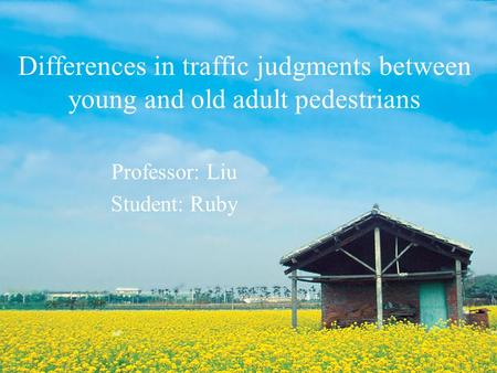 Differences in traffic judgments between young and old adult pedestrians Professor: Liu Student: Ruby.