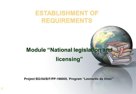 "1 ESTABLISHMENT OF REQUIREMENTS Module ""National legislation and licensing"" Project BG/04/B/F/PP-166005, Program ""Leonardo da Vinci"""