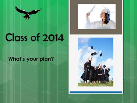 Class of 2014 What's your plan?.  4 English Credits  4 Math Credits (1 must include Geometry)  3 Science Credits (Forensics doesn't count!)  3 Social.