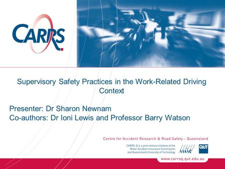 Supervisory Safety Practices in the Work-Related Driving Context Presenter: Dr Sharon Newnam Co-authors: Dr Ioni Lewis and Professor Barry Watson.