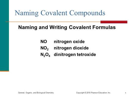 General, Organic, and Biological Chemistry Copyright © 2010 Pearson Education, Inc. 1 Naming Covalent Compounds Naming and Writing Covalent Formulas NO.