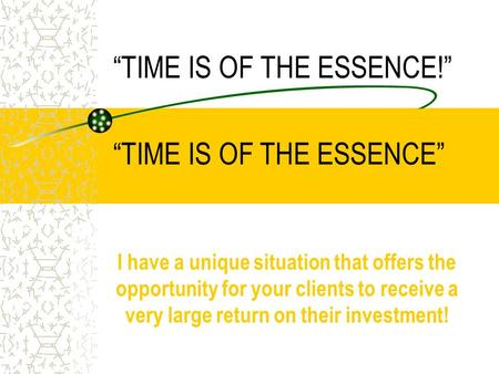 """TIME IS OF THE ESSENCE!"" I have a unique situation that offers the opportunity for your clients to receive a very large return on their investment! ""TIME."