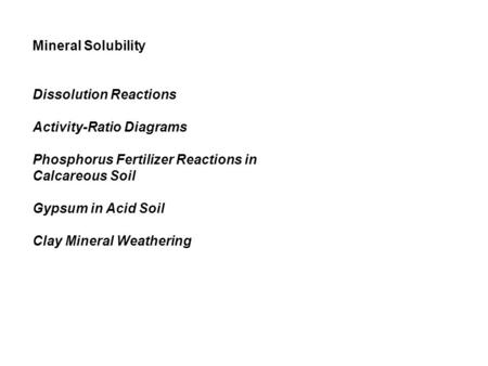 Mineral Solubility Dissolution Reactions Activity-Ratio Diagrams Phosphorus Fertilizer Reactions in Calcareous Soil Gypsum in Acid Soil Clay Mineral Weathering.
