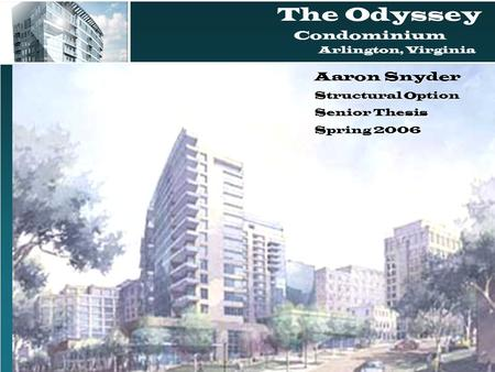 The Odyssey Condominium Arlington, Virginia Aaron Snyder Structural Option Senior Thesis Spring 2006.