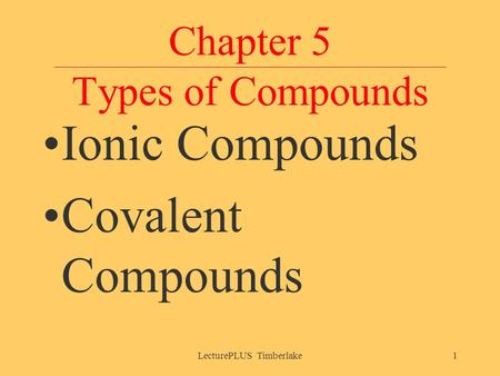 Chapter 5 Types of Compounds Ionic Compounds Covalent Compounds LecturePLUS Timberlake1.