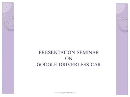 PRESENTATION SEMINAR ON GOOGLE DRIVERLESS CAR www.engineersportal.in.
