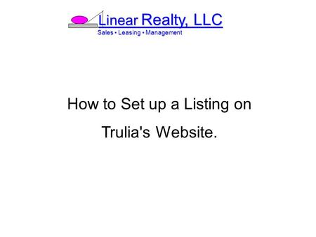 Linear Realty, LLC Sales ▪ Leasing ▪ Management Sales ▪ Leasing ▪ Management How to Set up a Listing on Trulia's Website.
