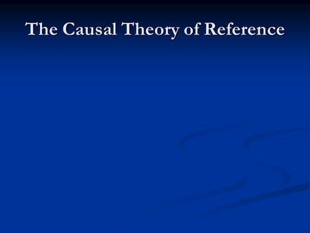 The Causal Theory of Reference. Explaining Reference Kripke: a name refers to a thing if there is the right sort of causal link between the thing and.