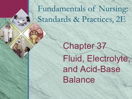 Chapter 37 Fluid, Electrolyte, and Acid-Base Balance Fundamentals of Nursing: Standards & Practices, 2E.
