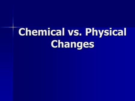 Chemical vs. Physical Changes.  the substances are not altered chemically, but are merely changed to another phase (i.e. gas, liquid, solid) or separated.