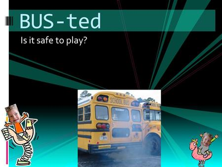 Is it safe to play? BUS-ted. Why the Concern? EExcessive idling wastes over $100 per year, and generates needless greenhouse emissions EExhaust has.