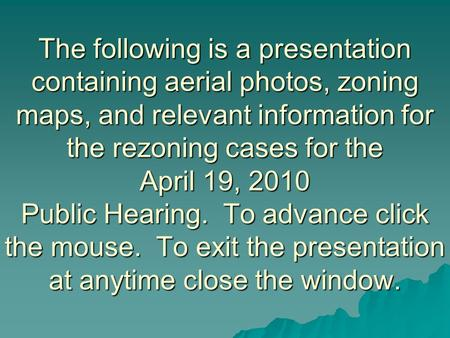The following is a presentation containing aerial photos, zoning maps, and relevant information for the rezoning cases for the April 19, 2010 Public Hearing.