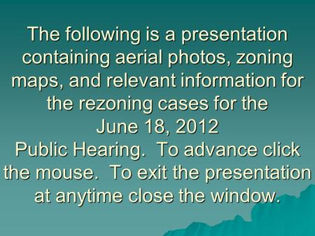 The following is a presentation containing aerial photos, zoning maps, and relevant information for the rezoning cases for the June 18, 2012 Public Hearing.