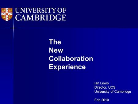 The New Collaboration Experience Ian Lewis Director, UCS University of Cambridge Feb 2010.