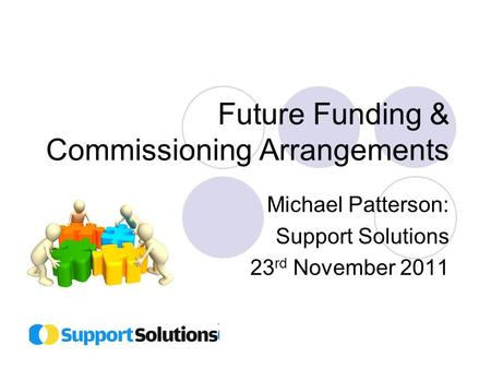 Future Funding & Commissioning Arrangements Michael Patterson: Support Solutions 23 rd November 2011.