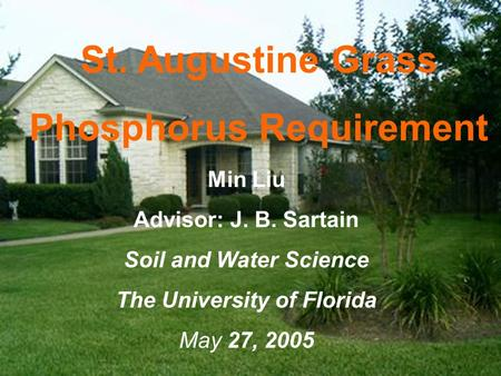 St. Augustine Grass Phosphorus Requirement Min Liu Advisor: J. B. Sartain Soil and Water Science The University of Florida May 27, 2005.